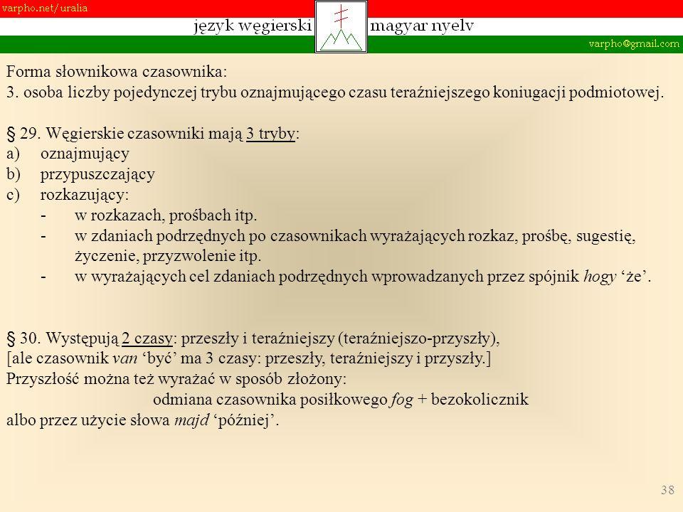 38 Forma słownikowa czasownika: 3. osoba liczby pojedynczej trybu oznajmującego czasu teraźniejszego koniugacji podmiotowej. § 29. Węgierskie czasowni