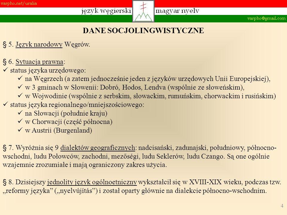 4 § 5. Język narodowy Węgrów. § 6. Sytuacja prawna: status języka urzędowego: na Węgrzech (a zatem jednocześnie jeden z języków urzędowych Unii Europe