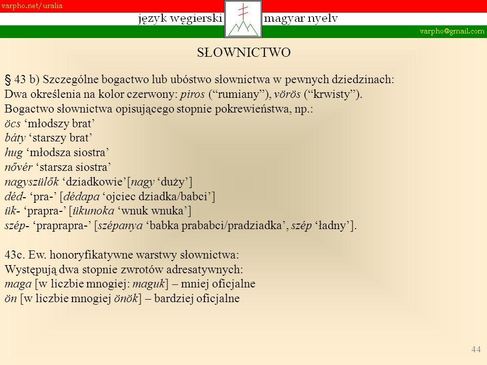 44 § 43 b) Szczególne bogactwo lub ubóstwo słownictwa w pewnych dziedzinach: Dwa określenia na kolor czerwony: piros (rumiany), vörös (krwisty). Bogac