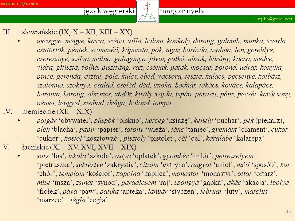 49 III.słowiańskie (IX, X – XII, XIII – XX) mezsgye, megye, kasza, széna, villa, halom, konkoly, dorong, galamb, munka, szerda, csütörtök, péntek, szomszéd, káposzta, pók, ugar, barázda, szalma, len, gereblye, cseresznye, szilva, málna, galagonya, jávor, patkó, abrak, bárány, kacsa, medve, vidra, giliszta, bolha, pisztráng, rák, csónak, patak, mocsár, porond, udvar, konyha, pince, gerenda, asztal, polc, kulcs, ebéd, vacsora, tészta, kalács, pecsenye, kolbász, szalonna, szoknya, család, cseléd, déd, unoka, bodnár, takács, kovács, kalapács, borotva, korong, abroncs, vödör, király, vajda, ispán, paraszt, pénz, pecsét, karácsony, német, lengyel, szabad, drága, bolond, tompa.