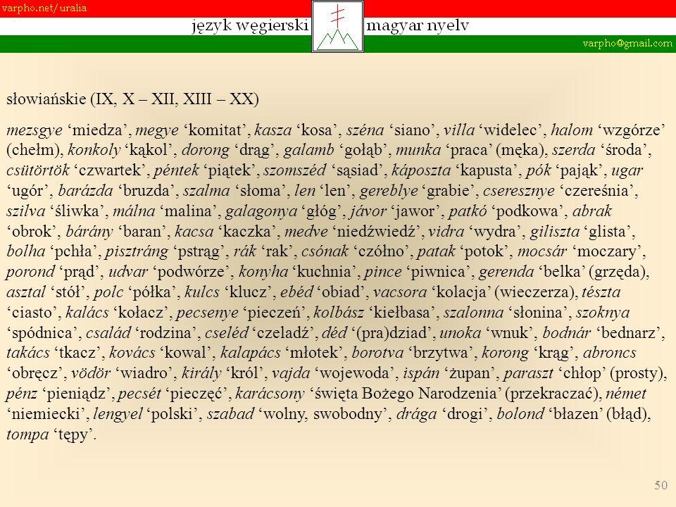 50 słowiańskie (IX, X – XII, XIII – XX) mezsgye miedza, megye komitat, kasza kosa, széna siano, villa widelec, halom wzgórze (chełm), konkoly kąkol, d
