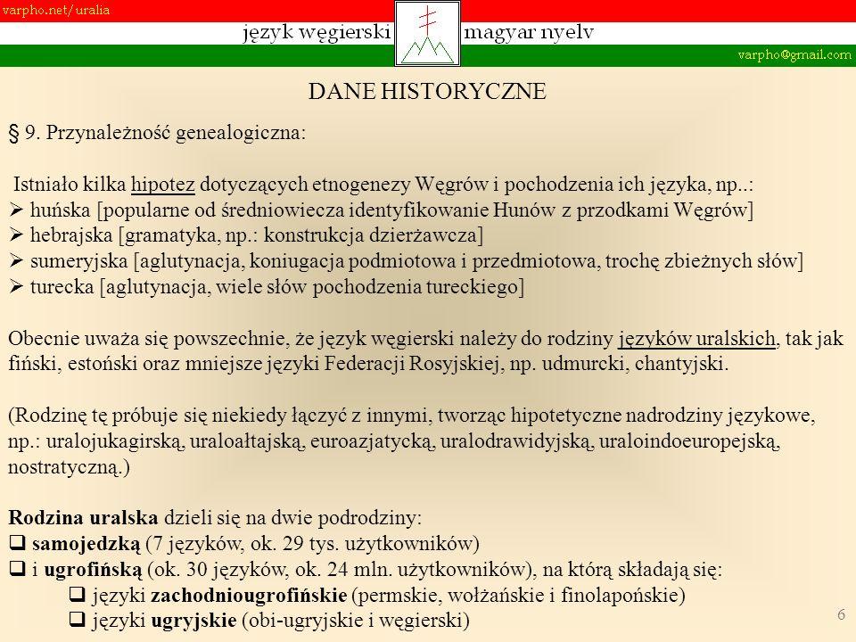 6 § 9. Przynależność genealogiczna: Istniało kilka hipotez dotyczących etnogenezy Węgrów i pochodzenia ich języka, np..: huńska [popularne od średniow