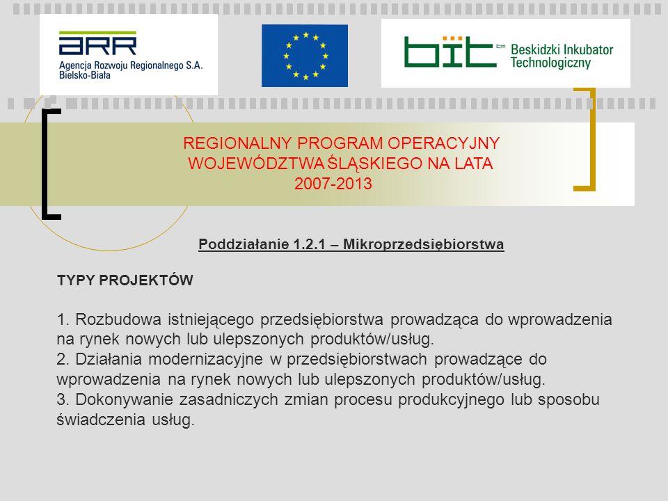 REGIONALNY PROGRAM OPERACYJNY WOJEWÓDZTWA ŚLĄSKIEGO NA LATA 2007-2013 DOFINANSOWANIE Procentowa wartość dotacji Małe przedsiębiorstwa - do 60% kosztów kwalifikowalnych (z wyłączeniem przedsiębiorstw prowadzącym działalność gospodarczą w sektorze transportu ) Średnie przedsiębiorstwa - do 50% kosztów kwalifikowalnych (z wyłączeniem przedsiębiorstw prowadzącym działalność gospodarczą w sektorze transportu ) 50% kosztów kwalifikowanych w sektorze usług doradczych wartość dotacji projekty typu inwestycyjnego (1) - do 750 000 PLN projekty typu doradczego (2) - do 100 000 PLN