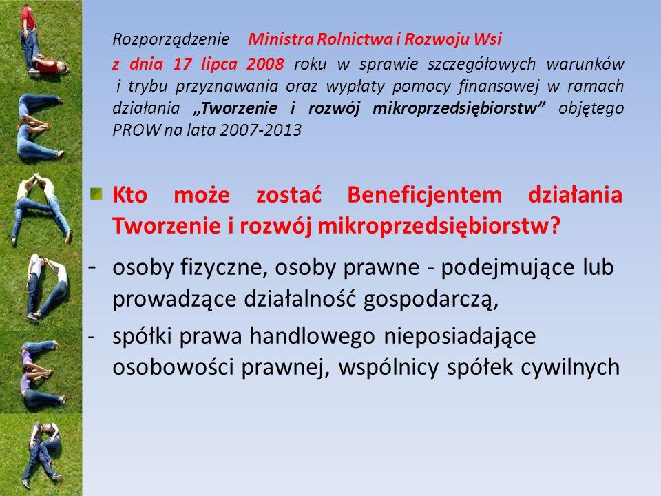 Rozporządzenie Ministra Rolnictwa i Rozwoju Wsi z dnia 17 lipca 2008 roku w sprawie szczegółowych warunków i trybu przyznawania oraz wypłaty pomocy finansowej w ramach działania Tworzenie i rozwój mikroprzedsiębiorstw objętego PROW na lata 2007-2013 Kto może zostać Beneficjentem działania Tworzenie i rozwój mikroprzedsiębiorstw.