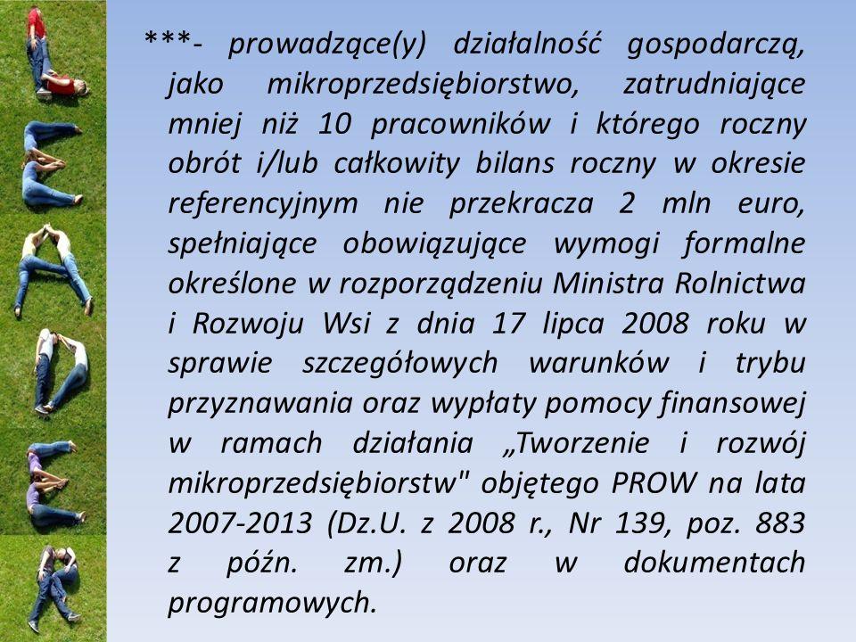 ***- prowadzące(y) działalność gospodarczą, jako mikroprzedsiębiorstwo, zatrudniające mniej niż 10 pracowników i którego roczny obrót i/lub całkowity bilans roczny w okresie referencyjnym nie przekracza 2 mln euro, spełniające obowiązujące wymogi formalne określone w rozporządzeniu Ministra Rolnictwa i Rozwoju Wsi z dnia 17 lipca 2008 roku w sprawie szczegółowych warunków i trybu przyznawania oraz wypłaty pomocy finansowej w ramach działania Tworzenie i rozwój mikroprzedsiębiorstw objętego PROW na lata 2007-2013 (Dz.U.