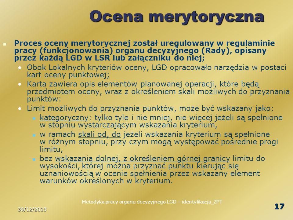 30/12/2013 17 Ocena merytoryczna Proces oceny merytorycznej został uregulowany w regulaminie pracy (funkcjonowania) organu decyzyjnego (Rady), opisany