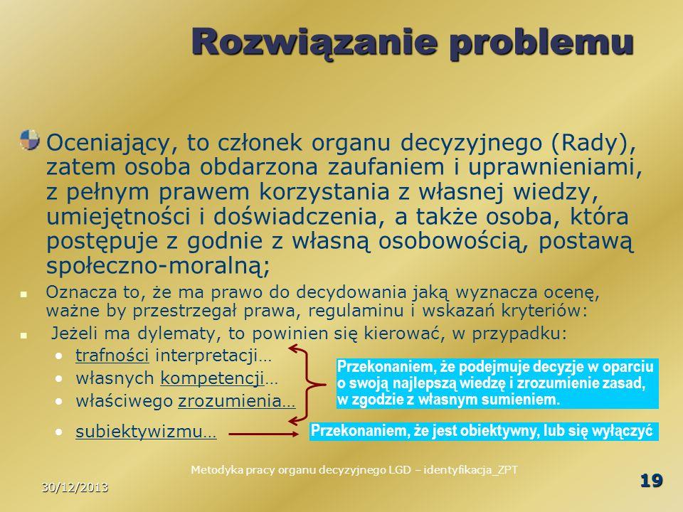 30/12/2013 19 Rozwiązanie problemu Oceniający, to członek organu decyzyjnego (Rady), zatem osoba obdarzona zaufaniem i uprawnieniami, z pełnym prawem