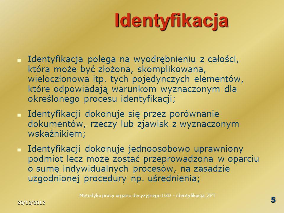 30/12/2013 6 Proces identyfikacji Proces identyfikacji to zaplanowany cykl działań następujących kolejno po sobie w sposób świadomy i uporządkowany zgodnie z wolą właściciela procesu, w celu wyodrębnienia istotnych elementów z większej całości; Właścicielem procesu jest uprawniony podmiot, w przypadku LGD - wskazany w procedurze oceny zgodności; Procedura opisuje ocenę zgodności ale nie opisuje procesu identyfikacji.