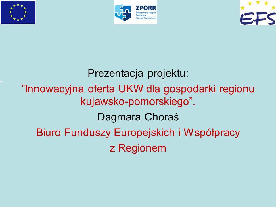 Prezentacja projektu: Innowacyjna oferta UKW dla gospodarki regionu kujawsko-pomorskiego. Dagmara Choraś Biuro Funduszy Europejskich i Współpracy z Re