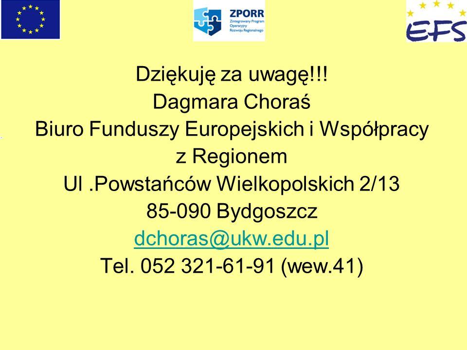 Dziękuję za uwagę!!! Dagmara Choraś Biuro Funduszy Europejskich i Współpracy z Regionem Ul.Powstańców Wielkopolskich 2/13 85-090 Bydgoszcz dchoras@ukw
