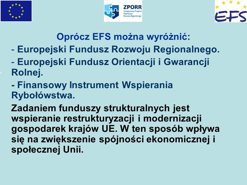 Oprócz EFS można wyróżnić: - Europejski Fundusz Rozwoju Regionalnego. - Europejski Fundusz Orientacji i Gwarancji Rolnej. - Finansowy Instrument Wspie