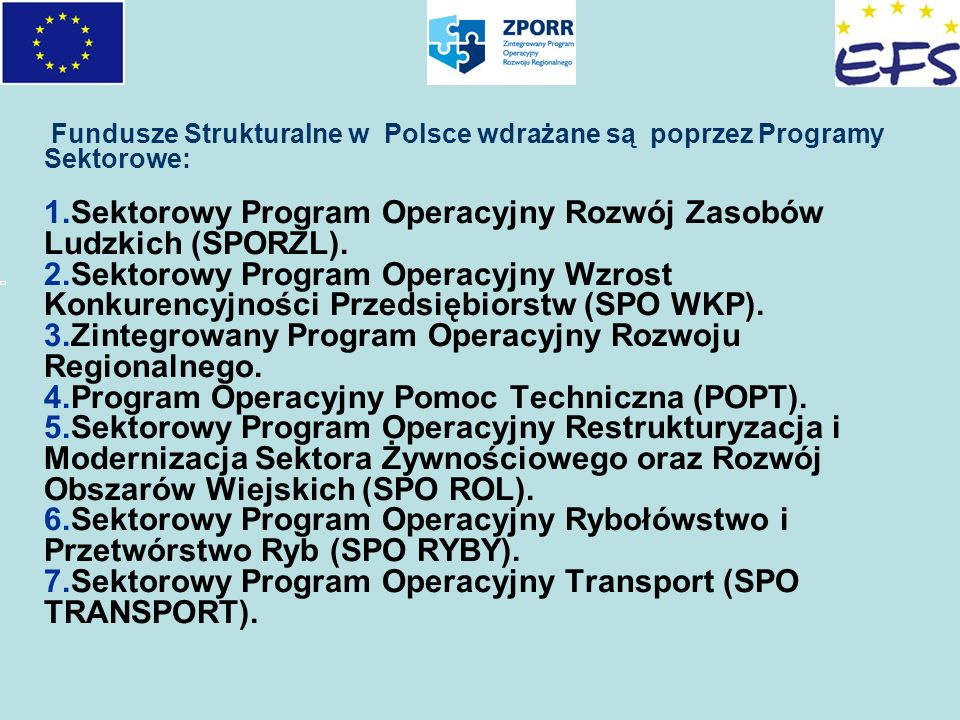 Fundusze Strukturalne w Polsce wdrażane są poprzez Programy Sektorowe: 1.Sektorowy Program Operacyjny Rozwój Zasobów Ludzkich (SPORZL). 2.Sektorowy Pr
