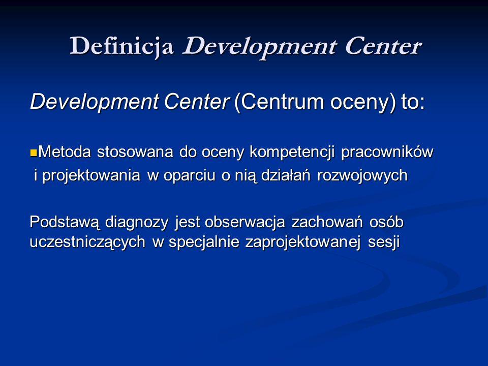 Definicja Development Center Development Center (Centrum oceny) to: Metoda stosowana do oceny kompetencji pracowników Metoda stosowana do oceny kompet