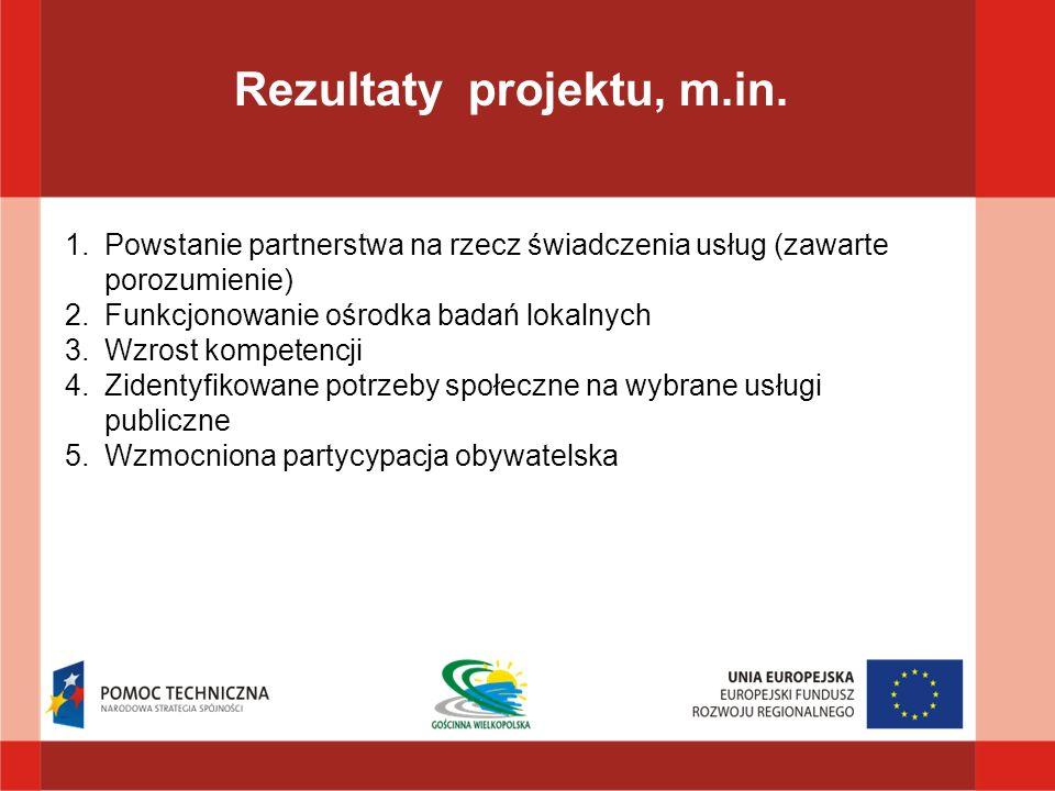 Rezultaty projektu, m.in. 1.Powstanie partnerstwa na rzecz świadczenia usług (zawarte porozumienie) 2.Funkcjonowanie ośrodka badań lokalnych 3.Wzrost