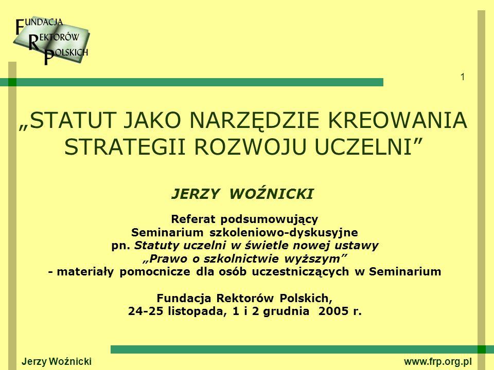 1 Jerzy Woźnicki www.frp.org.pl STATUT JAKO NARZĘDZIE KREOWANIA STRATEGII ROZWOJU UCZELNI JERZY WOŹNICKI Referat podsumowujący Seminarium szkoleniowo-