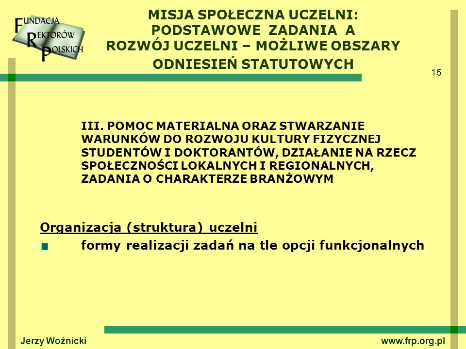 15 Jerzy Woźnicki www.frp.org.pl MISJA SPOŁECZNA UCZELNI: PODSTAWOWE ZADANIA A ROZWÓJ UCZELNI – MOŻLIWE OBSZARY ODNIESIEŃ STATUTOWYCH III. POMOC MATER