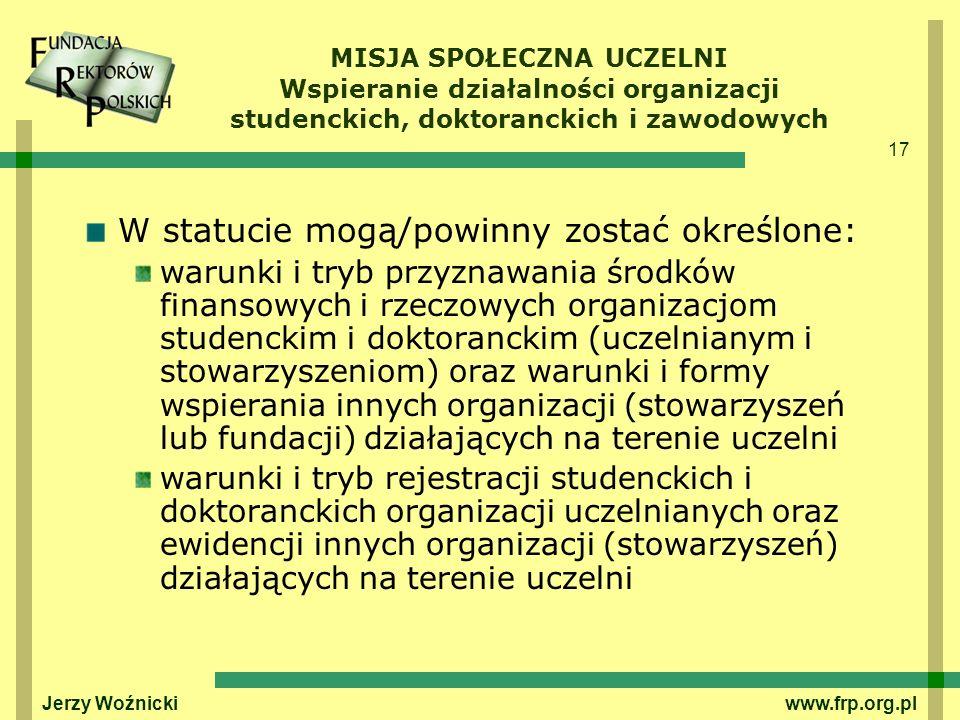 17 Jerzy Woźnicki www.frp.org.pl MISJA SPOŁECZNA UCZELNI Wspieranie działalności organizacji studenckich, doktoranckich i zawodowych W statucie mogą/p