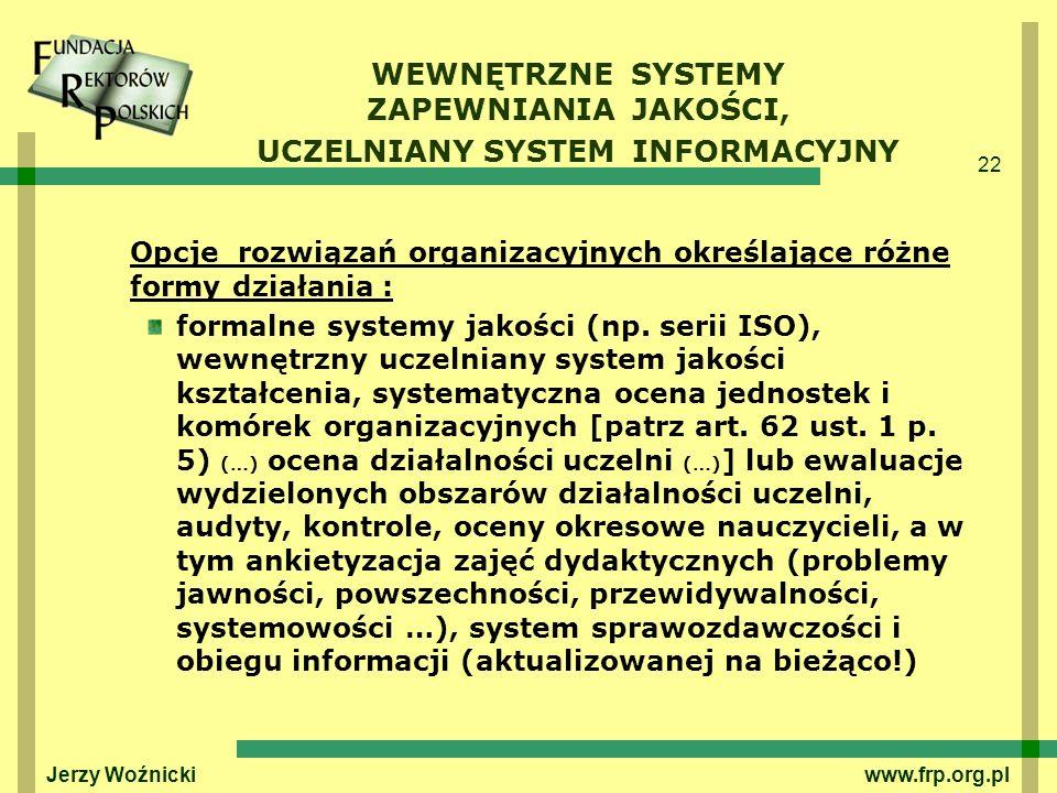 22 Jerzy Woźnicki www.frp.org.pl WEWNĘTRZNE SYSTEMY ZAPEWNIANIA JAKOŚCI, UCZELNIANY SYSTEM INFORMACYJNY Opcje rozwiązań organizacyjnych określające ró