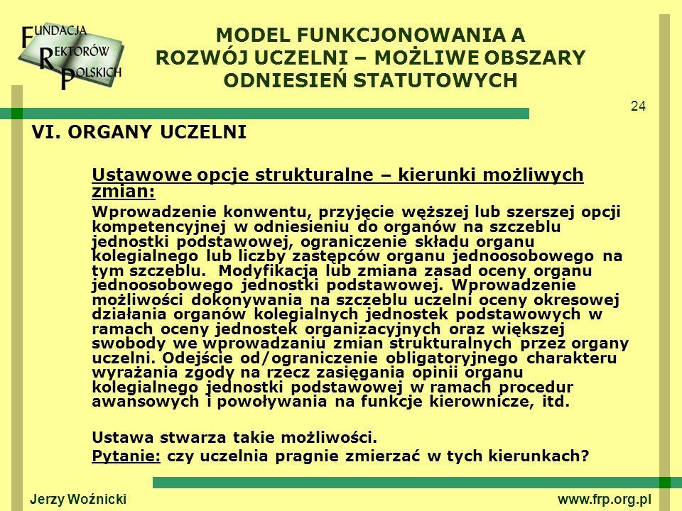 24 Jerzy Woźnicki www.frp.org.pl VI. ORGANY UCZELNI Ustawowe opcje strukturalne – kierunki możliwych zmian: Wprowadzenie konwentu, przyjęcie węższej l