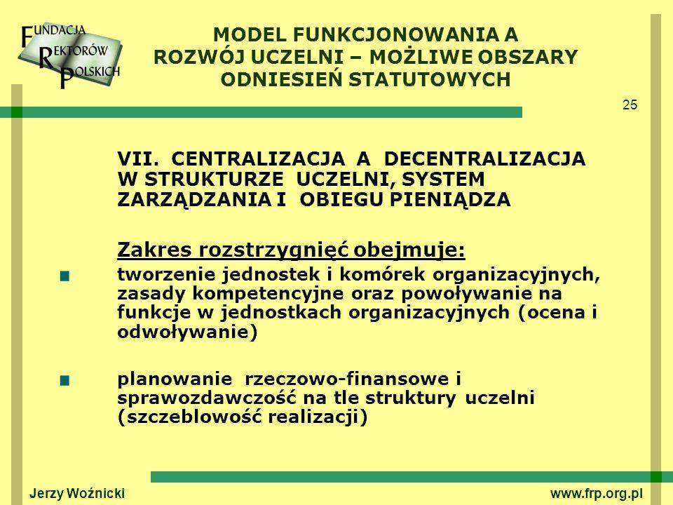 25 Jerzy Woźnicki www.frp.org.pl VII. CENTRALIZACJA A DECENTRALIZACJA W STRUKTURZE UCZELNI, SYSTEM ZARZĄDZANIA I OBIEGU PIENIĄDZA Zakres rozstrzygnięć