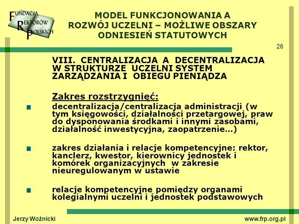 26 Jerzy Woźnicki www.frp.org.pl VIII. CENTRALIZACJA A DECENTRALIZACJA W STRUKTURZE UCZELNI SYSTEM ZARZĄDZANIA I OBIEGU PIENIĄDZA Zakres rozstrzygnięć