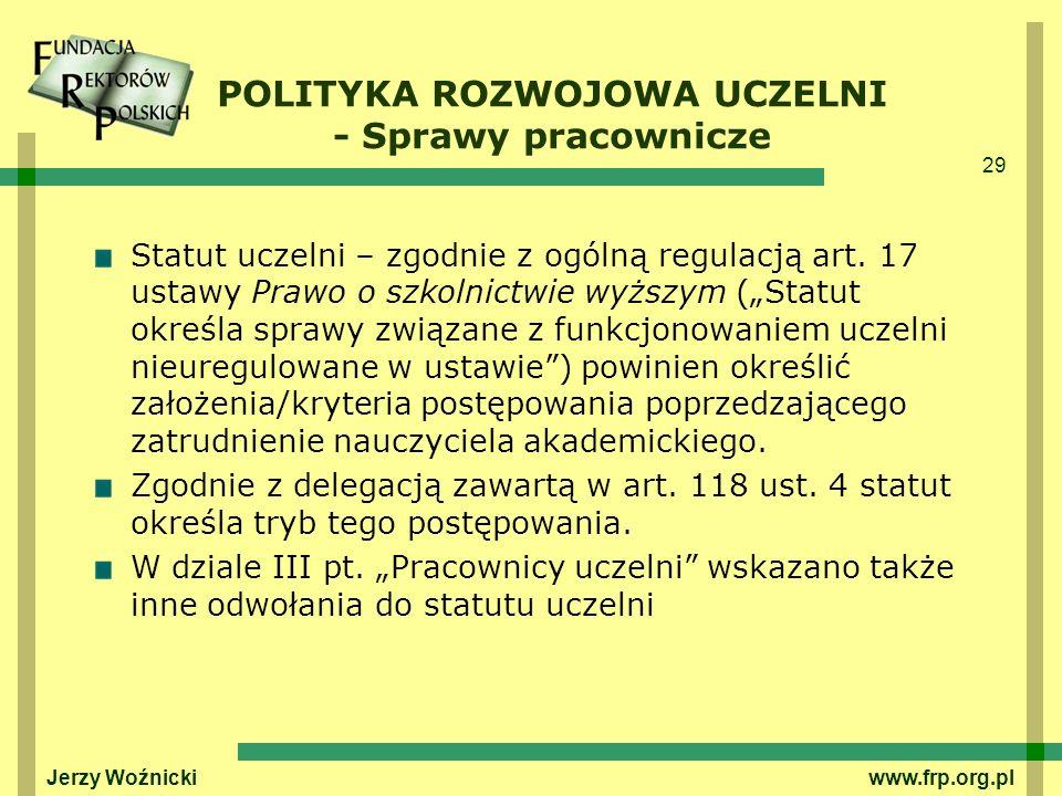 29 Jerzy Woźnicki www.frp.org.pl POLITYKA ROZWOJOWA UCZELNI - Sprawy pracownicze Statut uczelni – zgodnie z ogólną regulacją art. 17 ustawy Prawo o sz