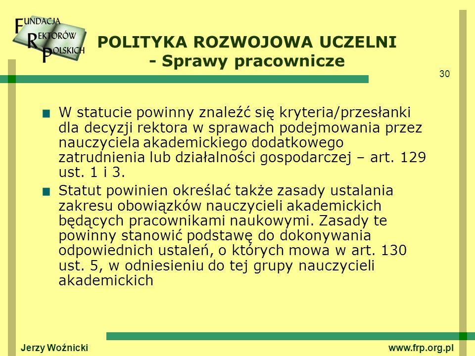 30 Jerzy Woźnicki www.frp.org.pl W statucie powinny znaleźć się kryteria/przesłanki dla decyzji rektora w sprawach podejmowania przez nauczyciela akad