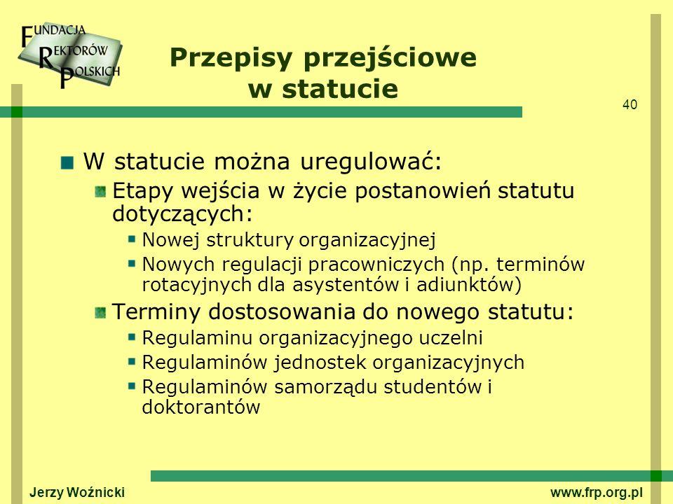 40 Jerzy Woźnicki www.frp.org.pl Przepisy przejściowe w statucie W statucie można uregulować: Etapy wejścia w życie postanowień statutu dotyczących: N