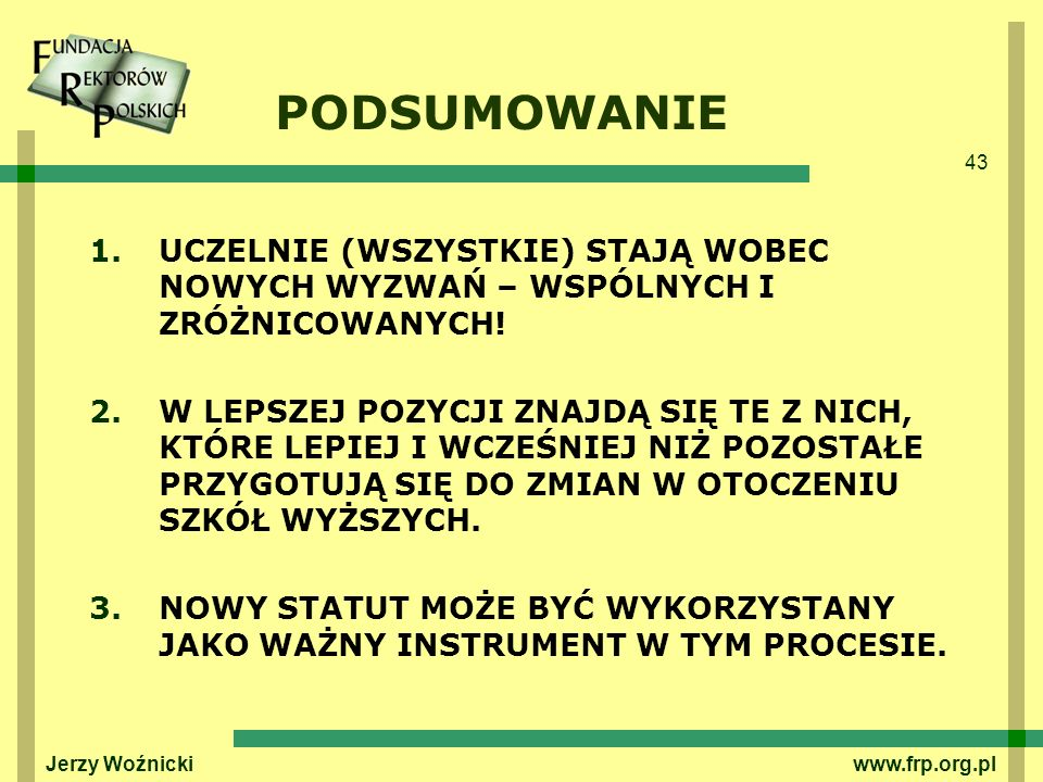 43 Jerzy Woźnicki www.frp.org.pl PODSUMOWANIE 1.UCZELNIE (WSZYSTKIE) STAJĄ WOBEC NOWYCH WYZWAŃ – WSPÓLNYCH I ZRÓŻNICOWANYCH! 2.W LEPSZEJ POZYCJI ZNAJD