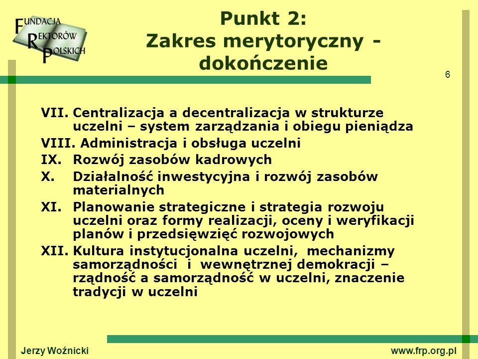 6 Jerzy Woźnicki www.frp.org.pl Punkt 2: Zakres merytoryczny - dokończenie VII.Centralizacja a decentralizacja w strukturze uczelni – system zarządzan