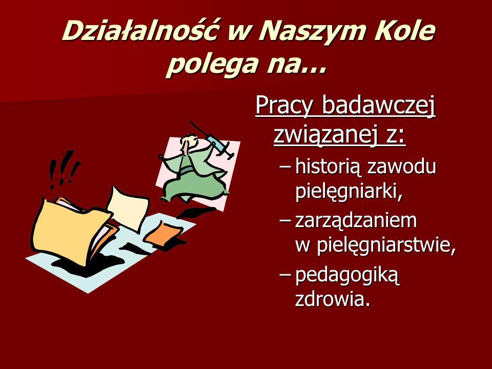 Działalność w Naszym Kole polega na… (c.d.) przybliżaniu postaci wybitnych pielęgniarek, zasłużonych dla środowiska; przybliżaniu postaci wybitnych pielęgniarek, zasłużonych dla środowiska; współpracy z Polskim Towarzystwem Pielęgniarskim oraz uczestniczeniu w jego spotkaniach; współpracy z Polskim Towarzystwem Pielęgniarskim oraz uczestniczeniu w jego spotkaniach;