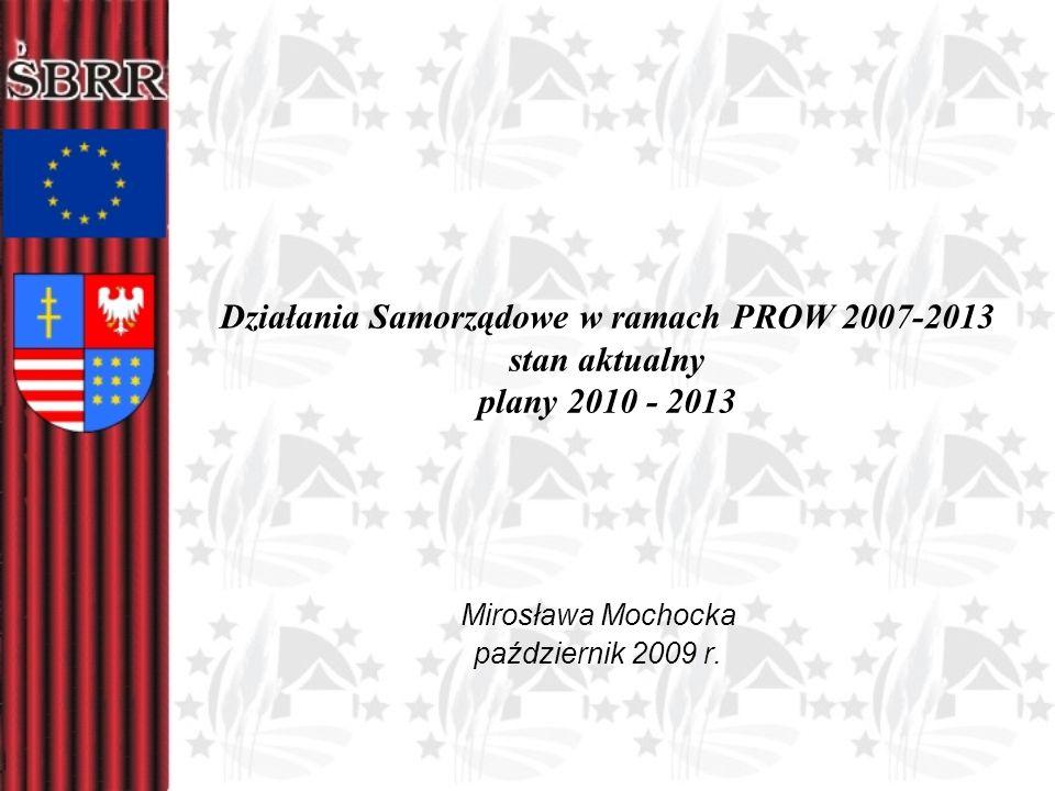 Działania Samorządowe w ramach PROW 2007-2013 stan aktualny plany 2010 - 2013 Mirosława Mochocka październik 2009 r.