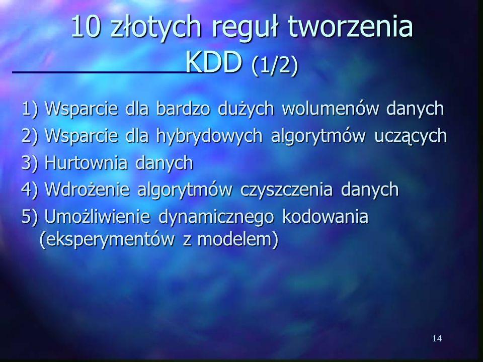 14 10 złotych reguł tworzenia KDD (1/2) 1) Wsparcie dla bardzo dużych wolumenów danych 2) Wsparcie dla hybrydowych algorytmów uczących 3) Hurtownia da