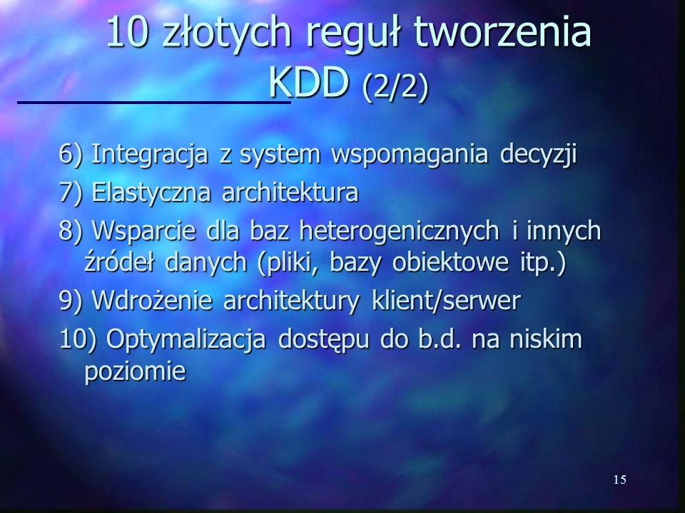 15 10 złotych reguł tworzenia KDD (2/2) 6) Integracja z system wspomagania decyzji 7) Elastyczna architektura 8) Wsparcie dla baz heterogenicznych i i