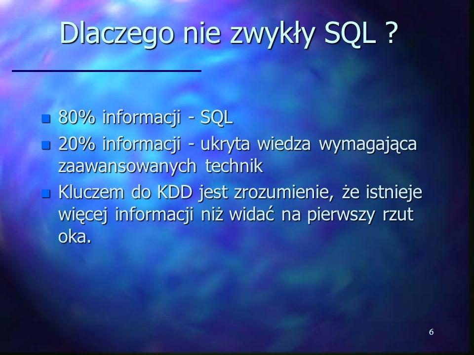 6 Dlaczego nie zwykły SQL ? n 80% informacji - SQL n 20% informacji - ukryta wiedza wymagająca zaawansowanych technik n Kluczem do KDD jest zrozumieni