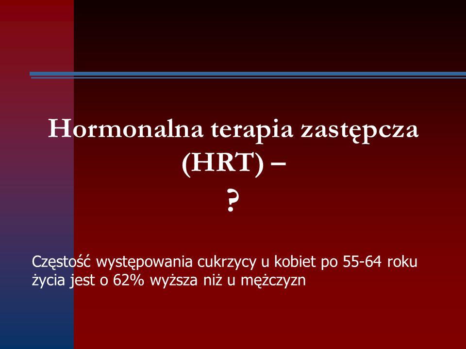 Hormonalna terapia zastępcza (HRT) – ? Częstość występowania cukrzycy u kobiet po 55-64 roku życia jest o 62% wyższa niż u mężczyzn