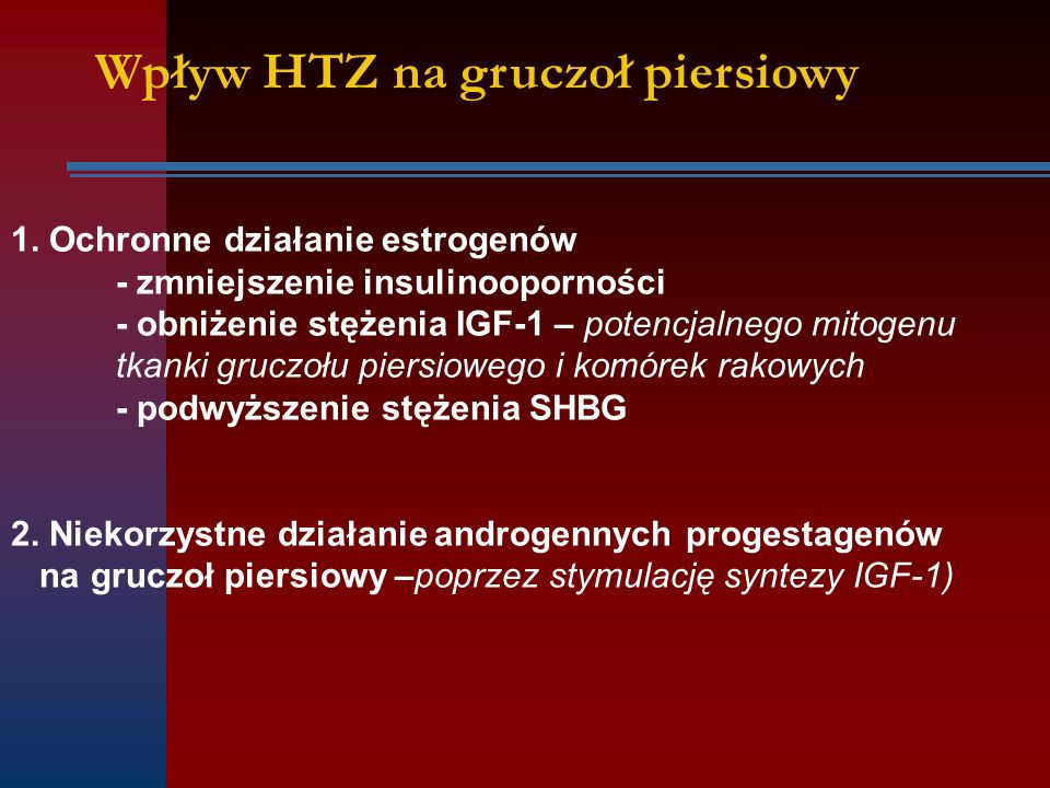 Wpływ HTZ na gruczoł piersiowy 1. Ochronne działanie estrogenów - zmniejszenie insulinooporności - obniżenie stężenia IGF-1 – potencjalnego mitogenu t