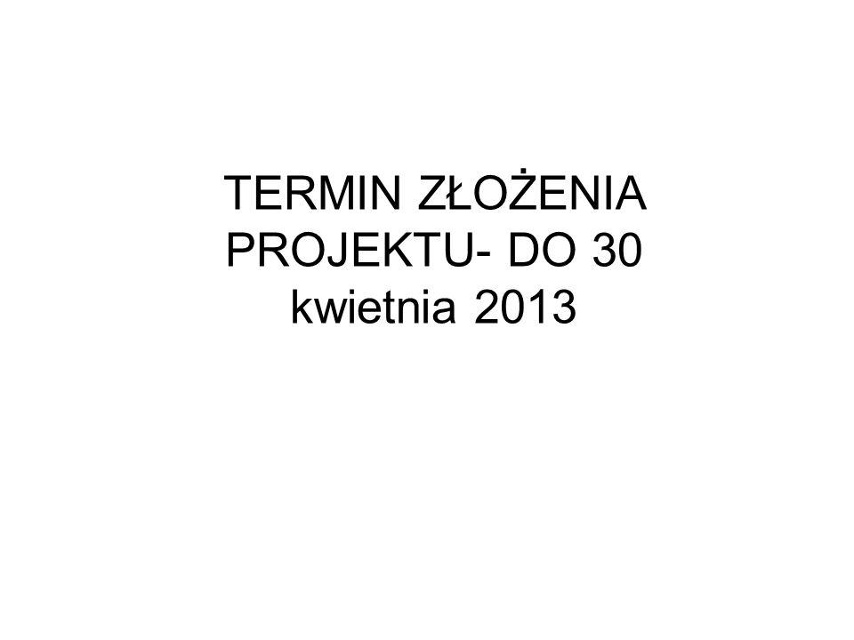 TERMIN ZŁOŻENIA PROJEKTU- DO 30 kwietnia 2013