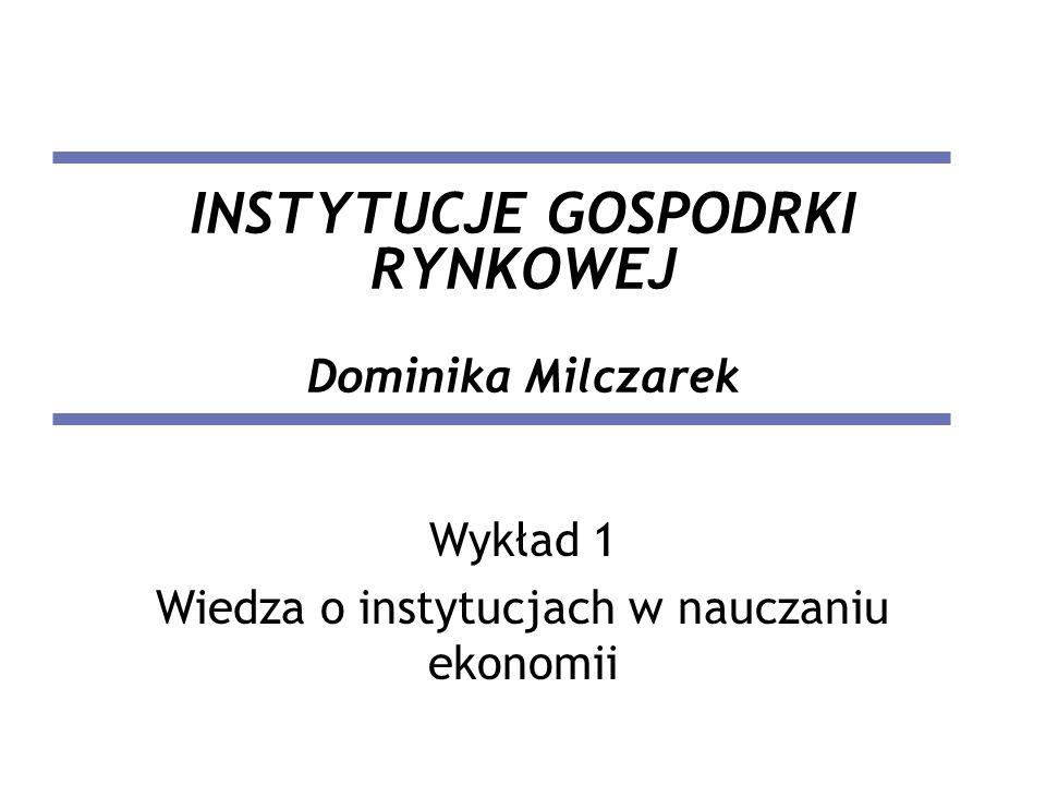 INSTYTUCJE GOSPODRKI RYNKOWEJ Dominika Milczarek Wykład 1 Wiedza o instytucjach w nauczaniu ekonomii