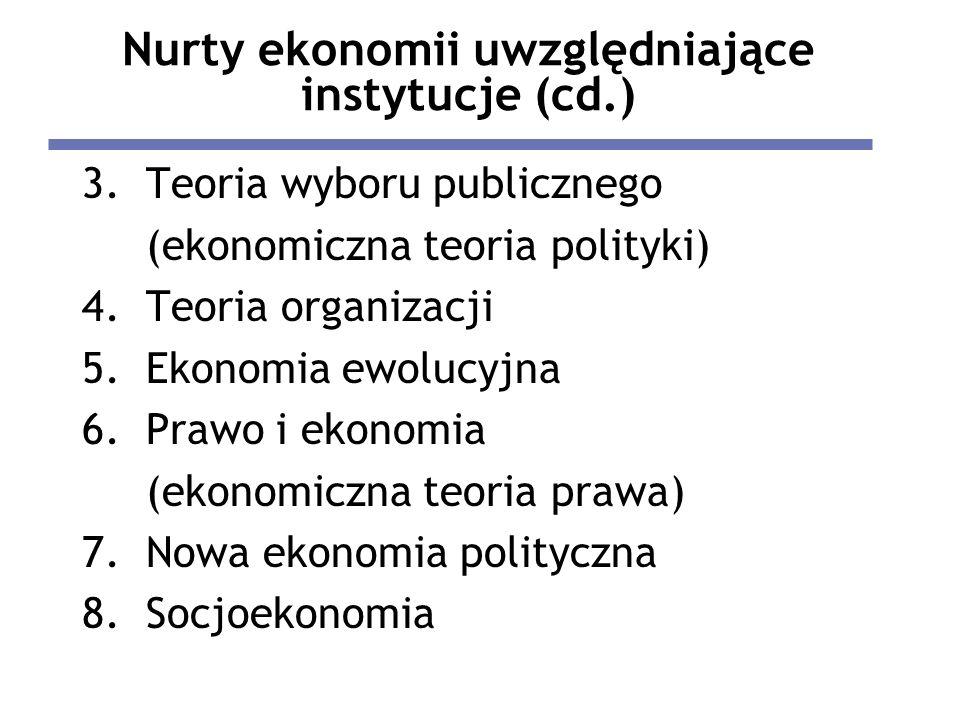 Nurty ekonomii uwzględniające instytucje (cd.) 3.Teoria wyboru publicznego (ekonomiczna teoria polityki) 4.Teoria organizacji 5.Ekonomia ewolucyjna 6.Prawo i ekonomia (ekonomiczna teoria prawa) 7.Nowa ekonomia polityczna 8.Socjoekonomia
