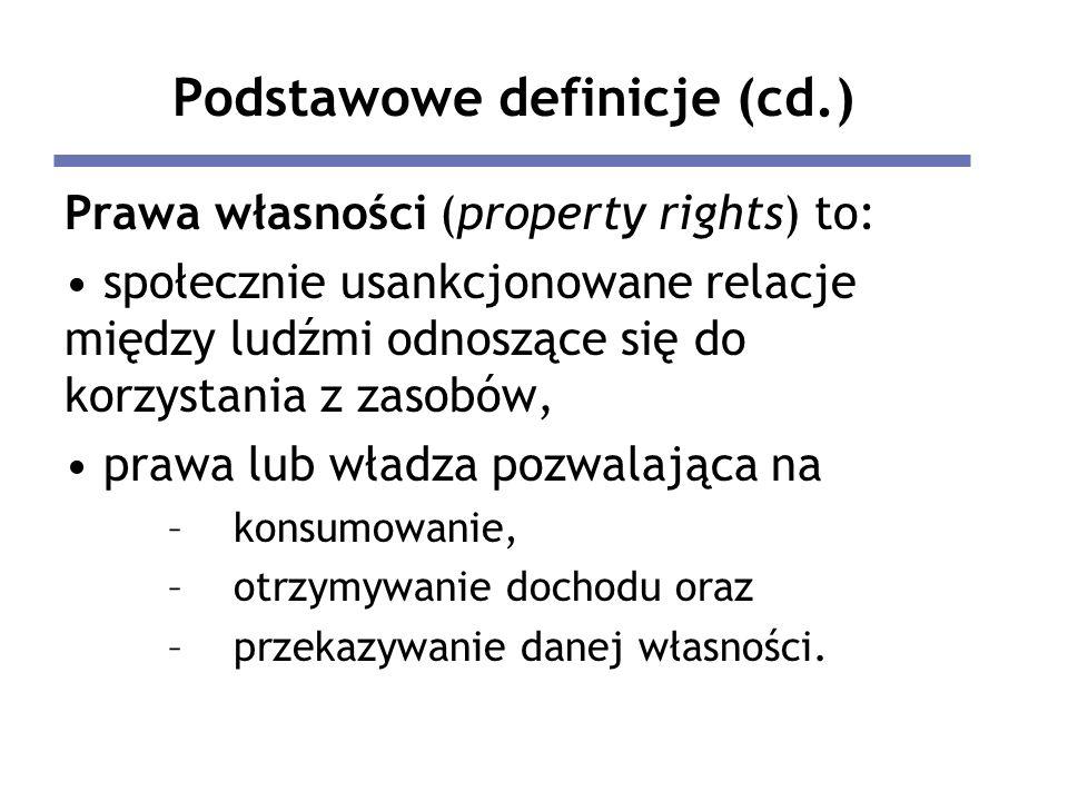 Podstawowe definicje (cd.) Prawa własności (property rights) to: społecznie usankcjonowane relacje między ludźmi odnoszące się do korzystania z zasobów, prawa lub władza pozwalająca na –konsumowanie, –otrzymywanie dochodu oraz –przekazywanie danej własności.
