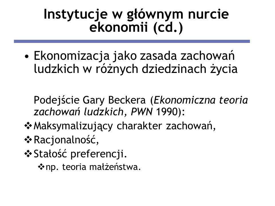 Instytucje w głównym nurcie ekonomii (cd.) Ekonomizacja jako zasada zachowań ludzkich w różnych dziedzinach życia Podejście Gary Beckera (Ekonomiczna teoria zachowań ludzkich, PWN 1990): Maksymalizujący charakter zachowań, Racjonalność, Stałość preferencji.