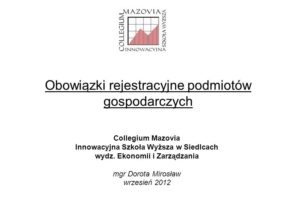 Obowiązki rejestracyjne podmiotów gospodarczych Collegium Mazovia Innowacyjna Szkoła Wyższa w Siedlcach wydz. Ekonomii i Zarządzania mgr Dorota Mirosł