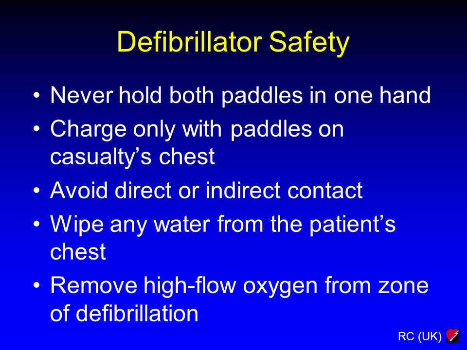 RC (UK) Defibrillator Safety Never hold both paddles in one hand Charge only with paddles on casualtys chest Avoid direct or indirect contact Wipe any