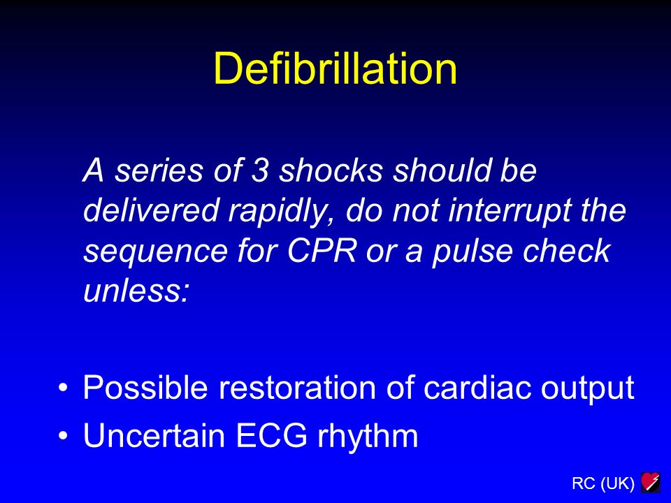 RC (UK) Defibrillation A series of 3 shocks should be delivered rapidly, do not interrupt the sequence for CPR or a pulse check unless: Possible resto