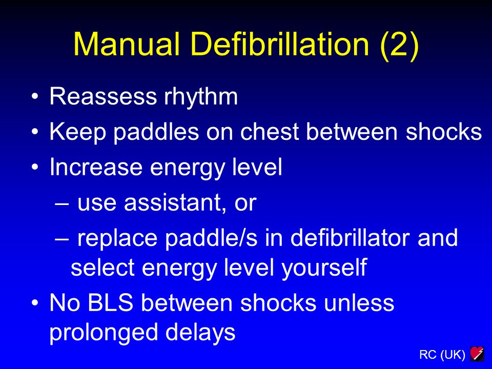 RC (UK) Manual Defibrillation (2) Reassess rhythm Keep paddles on chest between shocks Increase energy level – use assistant, or – replace paddle/s in
