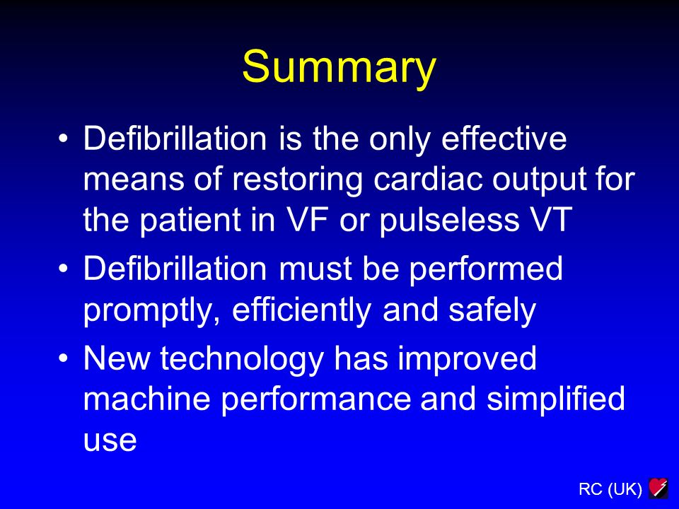 RC (UK) Summary Defibrillation is the only effective means of restoring cardiac output for the patient in VF or pulseless VT Defibrillation must be pe