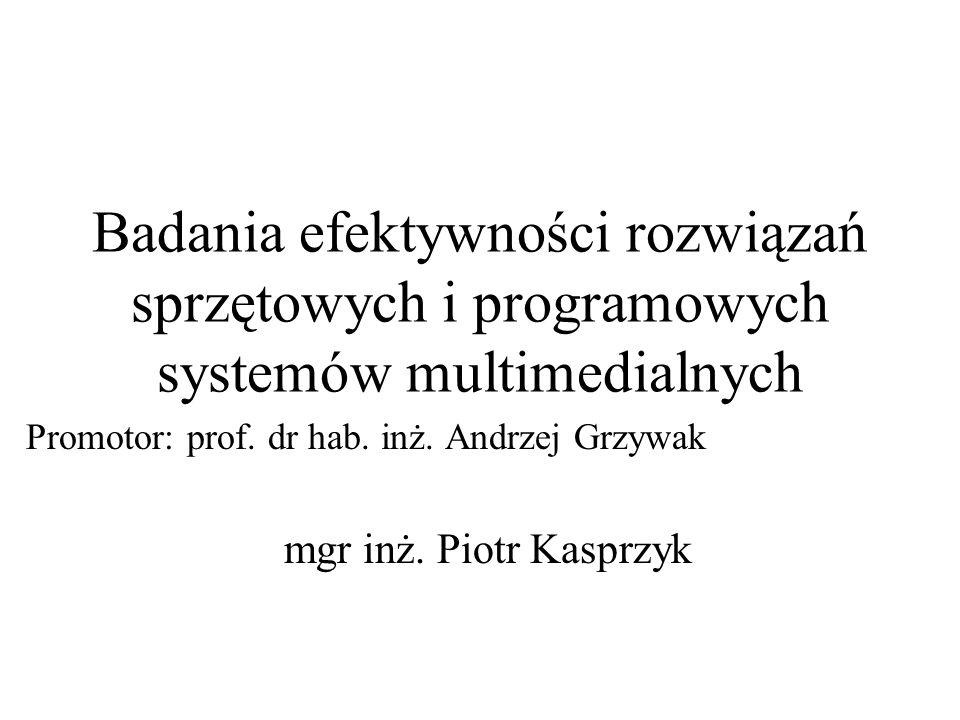Badania efektywności rozwiązań sprzętowych i programowych systemów multimedialnych Promotor: prof. dr hab. inż. Andrzej Grzywak mgr inż. Piotr Kasprzy