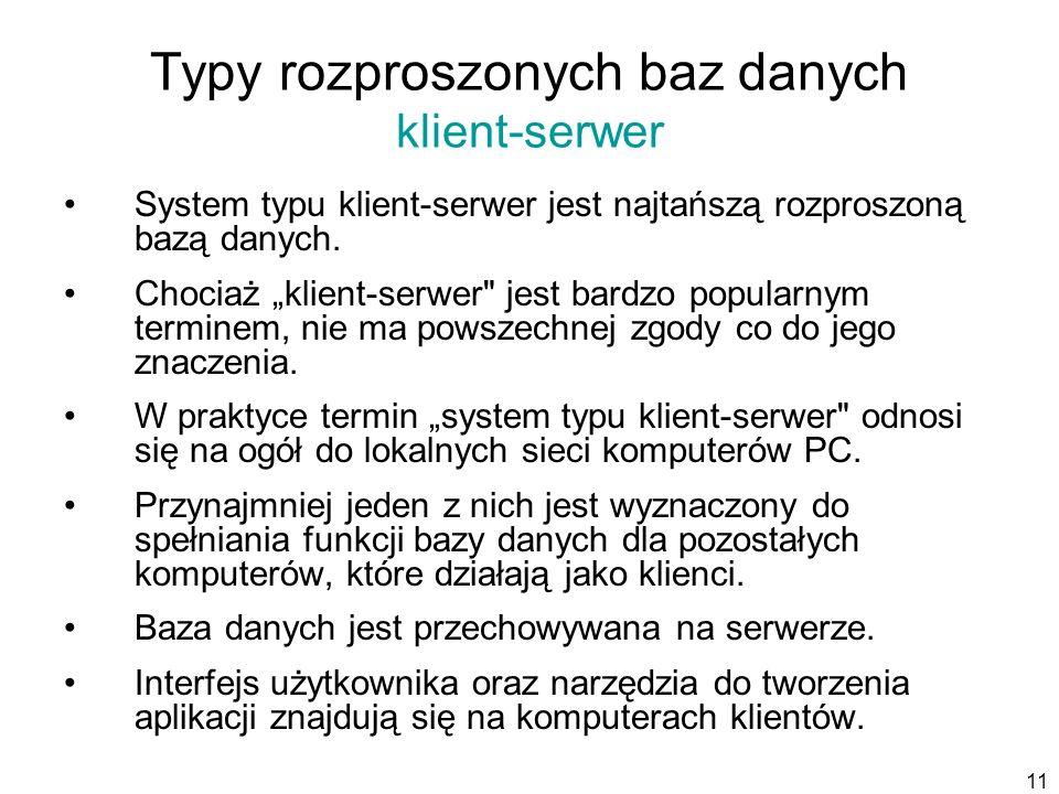 11 Typy rozproszonych baz danych klient-serwer System typu klient-serwer jest najtańszą rozproszoną bazą danych.