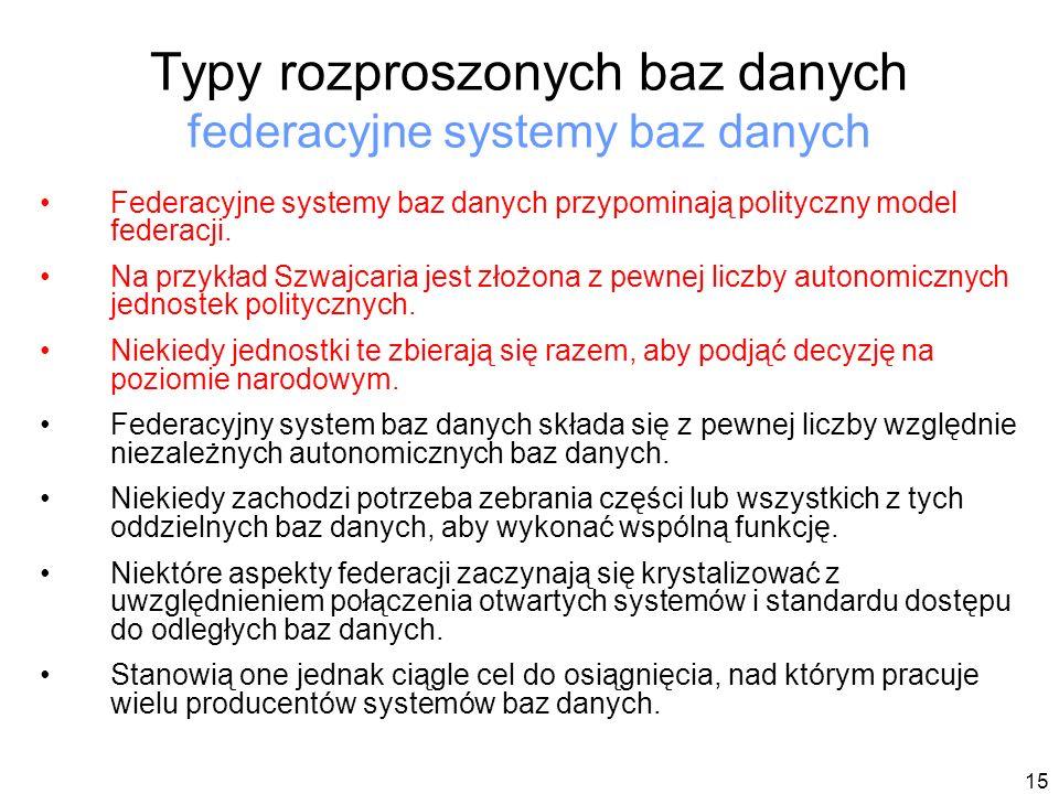 15 Typy rozproszonych baz danych federacyjne systemy baz danych Federacyjne systemy baz danych przypominają polityczny model federacji.
